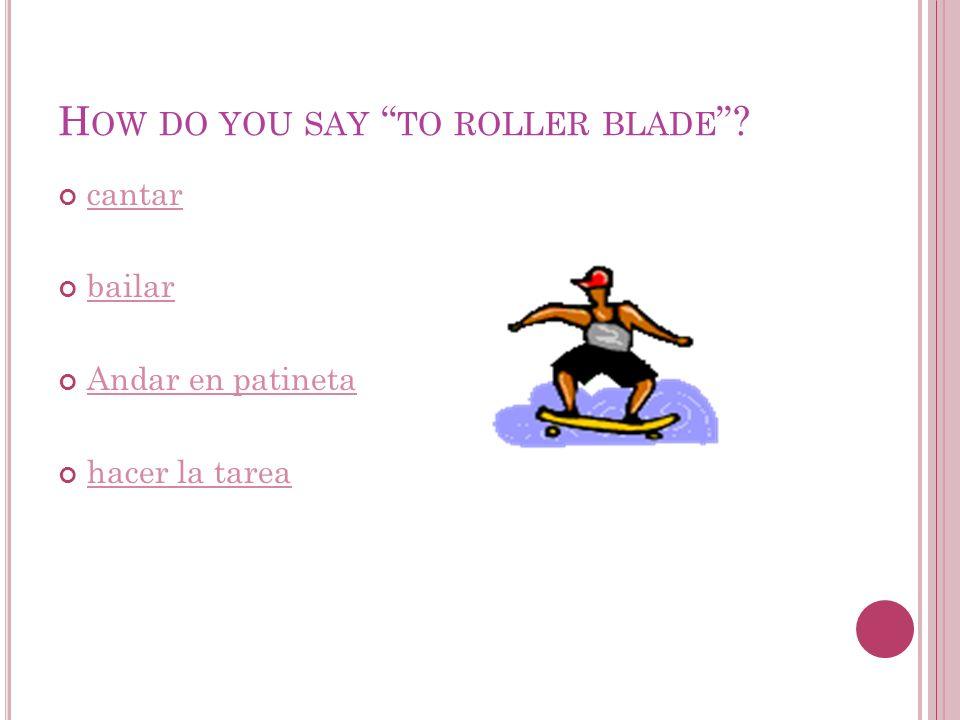 H OW DO YOU SAY TO ROLLER BLADE cantar bailar Andar en patineta hacer la tarea