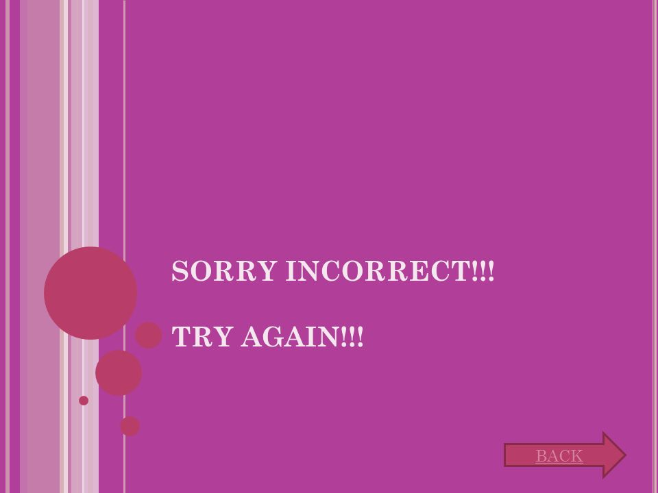 SORRY INCORRECT!!! TRY AGAIN!!! BACK