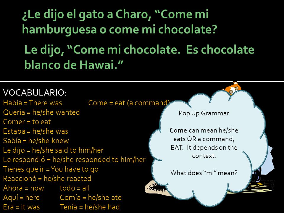 VOCABULARIO: Había = There wasCome = eat (a command) Quería = he/she wanted Comer = to eat Estaba = he/she was Sabía = he/she knew Le dijo = he/she said to him/her Le respondió = he/she responded to him/her Tienes que ir = You have to go Reaccionó = he/she reacted Ahora = nowtodo = all Aquí = hereComía = he/she ate Era = it wasTenía = he/she had Pop Up Grammar Come can mean he/she eats OR a command, EAT.