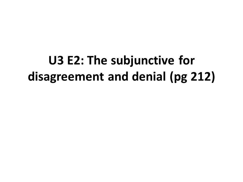 U3 E2: The subjunctive for disagreement and denial (pg 212)