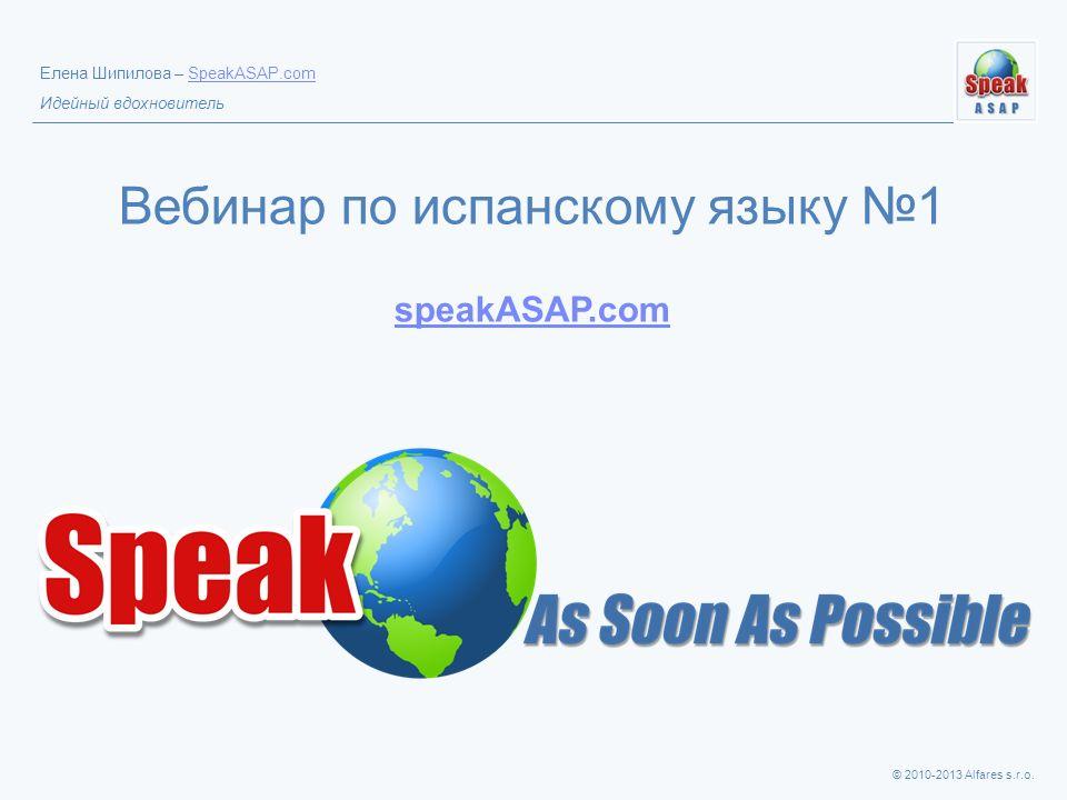 © 2010-2013 Alfares s.r.o. Елена Шипилова – SpeakASAP.comSpeakASAP.com Идейный вдохновитель Вебинар по испанскому языку 1 speakASAP.com speakASAP.com