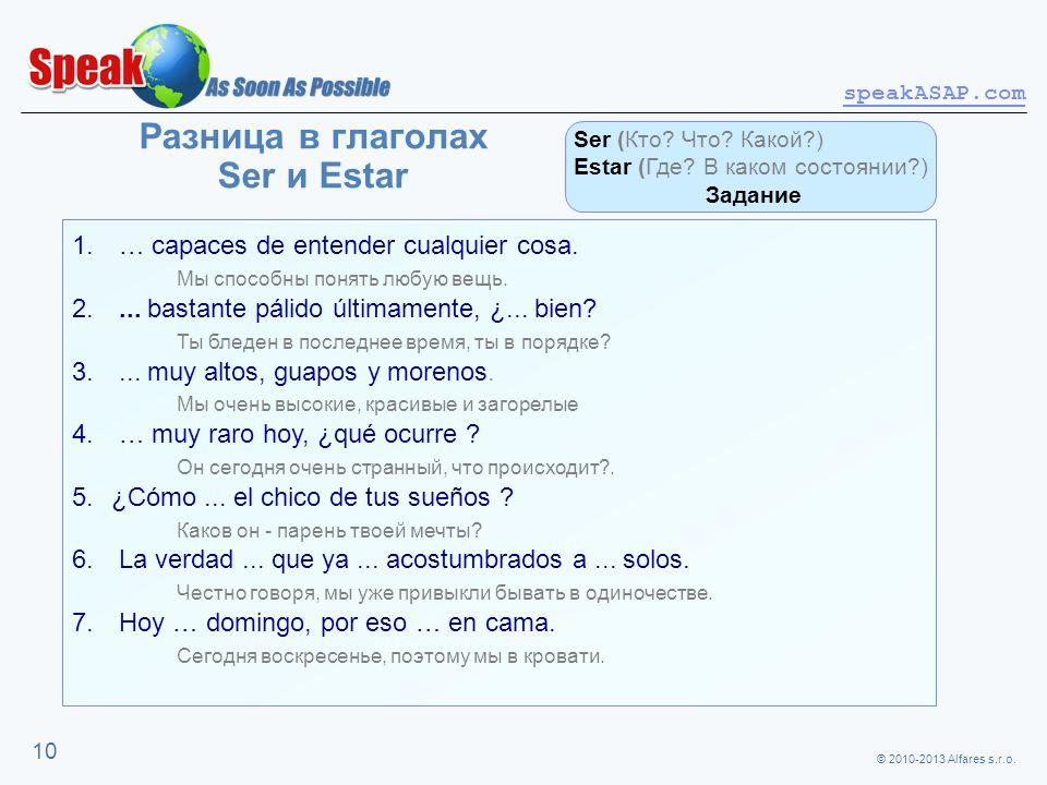 © 2010-2013 Alfares s.r.o. speakASAP.com 10 Разница в глаголах Ser и Estar 1. … capaces de entender cualquier cosa. Мы способны понять любую вещь. 2..