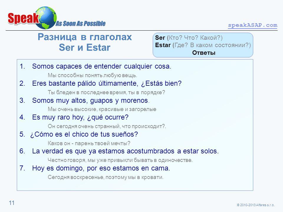 © 2010-2013 Alfares s.r.o. speakASAP.com 11 Разница в глаголах Ser и Estar 1. Somos capaces de entender cualquier cosa. Мы способны понять любую вещь.