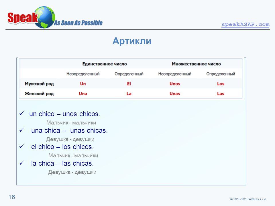 © 2010-2013 Alfares s.r.o. speakASAP.com 16 Артикли un chico – unos chicos. Мальчик - мальчики una chica – unas chicas. Девушка - девушки el chico – l