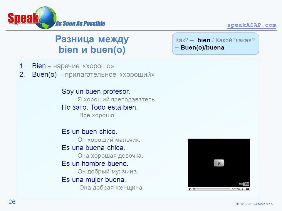 © 2010-2013 Alfares s.r.o. speakASAP.com 26 Разница между bien и buen(o) 1. Bien – наречие «хорошо» 2. Buen(o) – прилагательное «хороший» Soy un buen