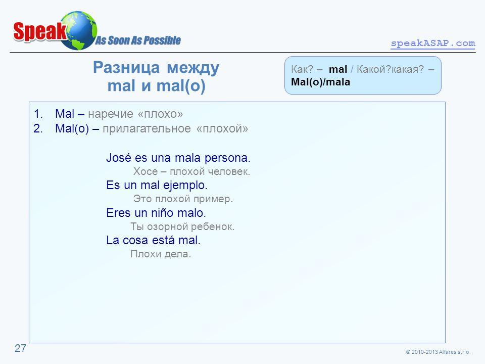 © 2010-2013 Alfares s.r.o. speakASAP.com 27 Разница между mal и mal(o) 1. Mal – наречие «плохо» 2. Mal(o) – прилагательное «плохой» José es una mala p