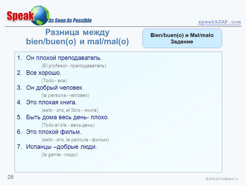 © 2010-2013 Alfares s.r.o. speakASAP.com 28 Разница между bien/buen(o) и mal/mal(o) 1.Он плохой преподаватель. (El profesor - преподаватель) 2.Все хор