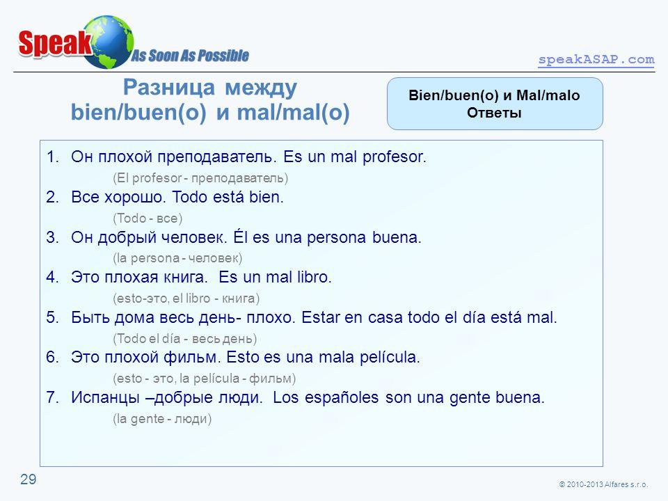 © 2010-2013 Alfares s.r.o. speakASAP.com 29 Разница между bien/buen(o) и mal/mal(o) 1.Он плохой преподаватель. Es un mal profesor. (El profesor - преп