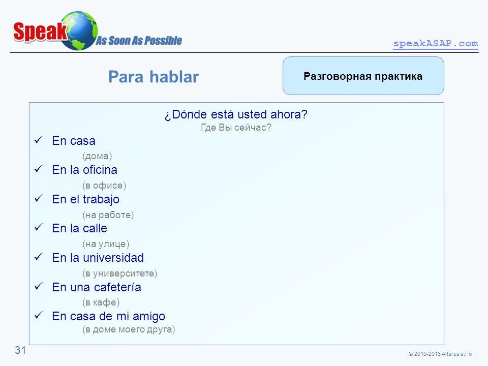 © 2010-2013 Alfares s.r.o. speakASAP.com 31 ¿Dónde está usted ahora? Где Вы сейчас? En casa (дома) En la oficina (в офисе) En el trabajo (на работе) E