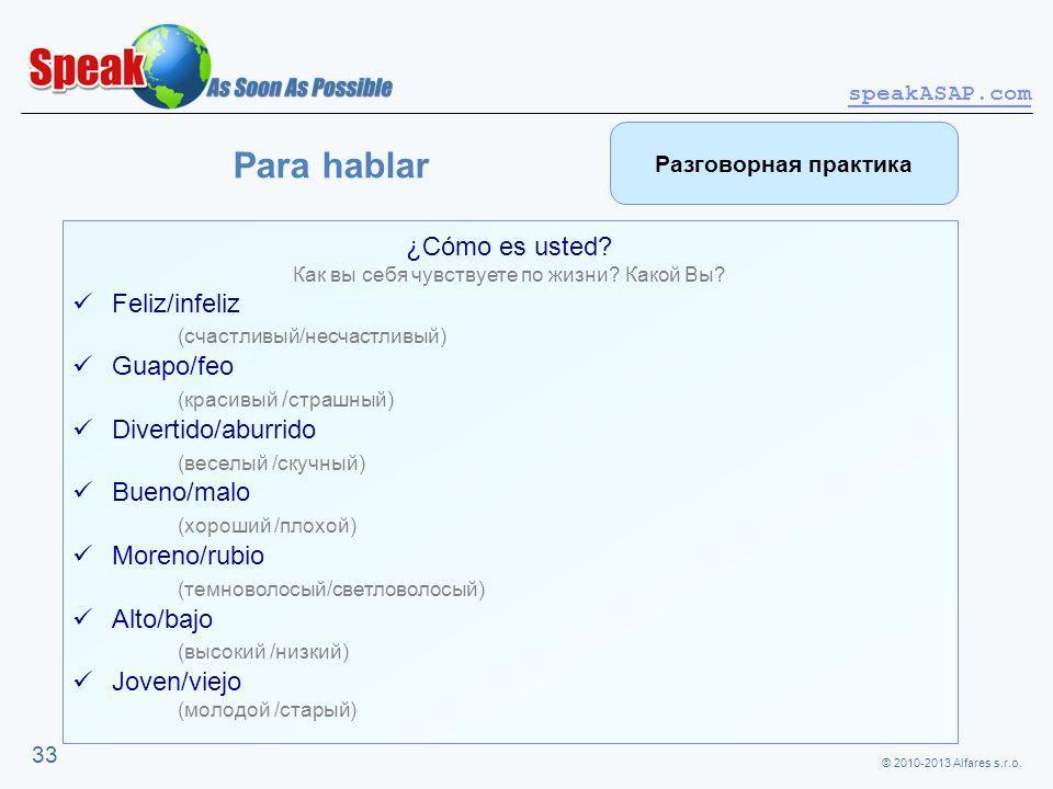© 2010-2013 Alfares s.r.o. speakASAP.com 33 ¿Cómo es usted? Как вы себя чувствуете по жизни? Какой Вы? Feliz/infeliz (счастливый/несчастливый) Guapo/f