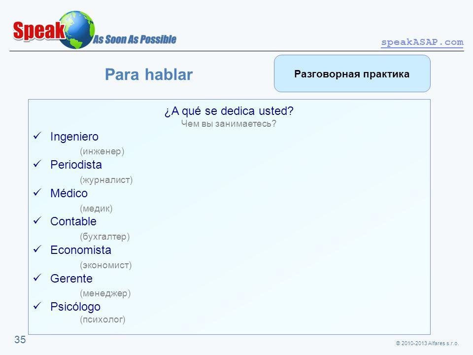 © 2010-2013 Alfares s.r.o. speakASAP.com 35 ¿A qué se dedica usted? Чем вы занимаетесь? Ingeniero (инженер) Periodista (журналист) Médico (медик) Cont