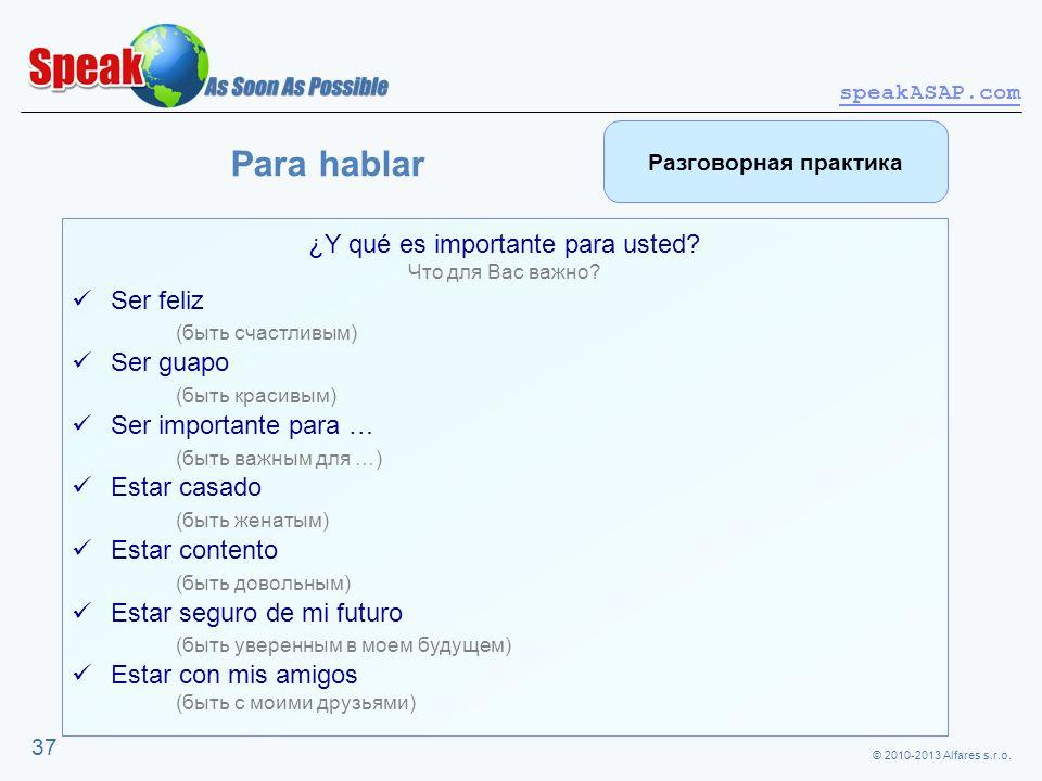 © 2010-2013 Alfares s.r.o. speakASAP.com 37 ¿Y qué es importante para usted? Что для Вас важно? Ser feliz (быть счастливым) Ser guapo (быть красивым)