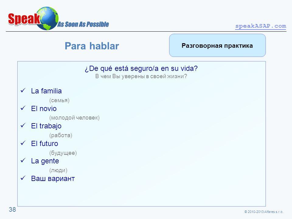 © 2010-2013 Alfares s.r.o. speakASAP.com 38 ¿De qué está seguro/a en su vida? В чем Вы уверены в своей жизни? La familia (семья) El novio (молодой чел