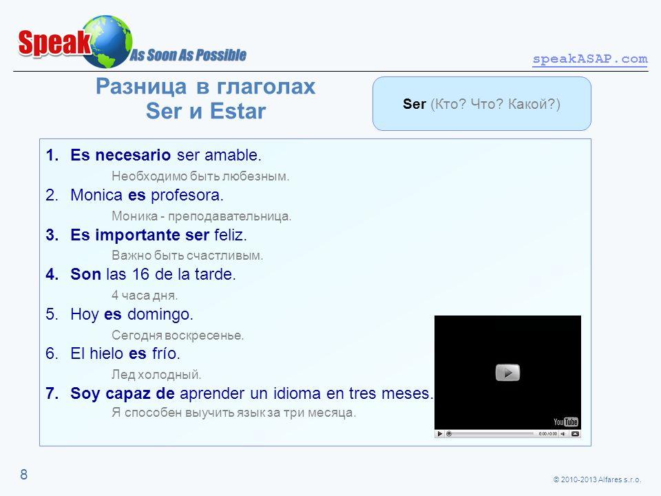 © 2010-2013 Alfares s.r.o. speakASAP.com 8 Разница в глаголах Ser и Estar 1.Es necesario ser amable. Необходимо быть любезным. 2.Monica es profesora.