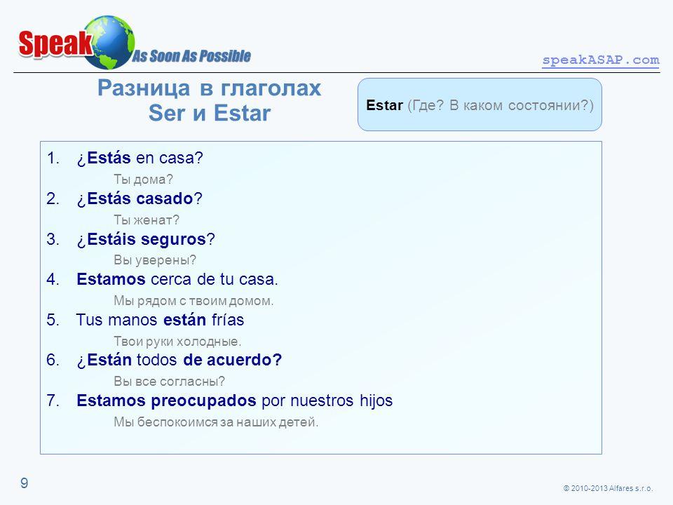 © 2010-2013 Alfares s.r.o. speakASAP.com 9 Разница в глаголах Ser и Estar 1. ¿Estás en casa? Ты дома? 2. ¿Estás casado? Ты женат? 3. ¿Estáis seguros?