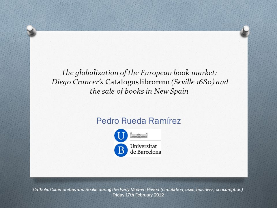 Catholic Communities and Books during the Early Modern Period (circulation, uses, business, consumption) Friday 17th February 2012 The globalization of the European book market: Diego Crancers Catalogus librorum (Seville 1680) and the sale of books in New Spain Pedro Rueda Ramírez