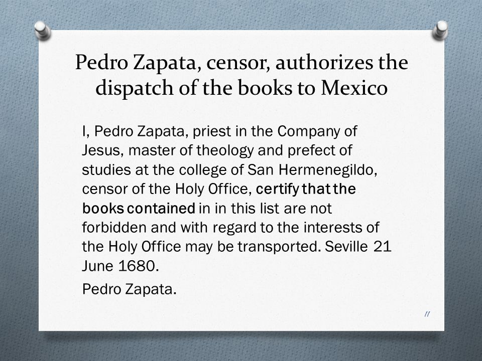 Pedro Zapata, censor, authorizes the dispatch of the books to Mexico I, Pedro Zapata, priest in the Company of Jesus, master of theology and prefect of studies at the college of San Hermenegildo, censor of the Holy Office, certify that the books contained in in this list are not forbidden and with regard to the interests of the Holy Office may be transported.