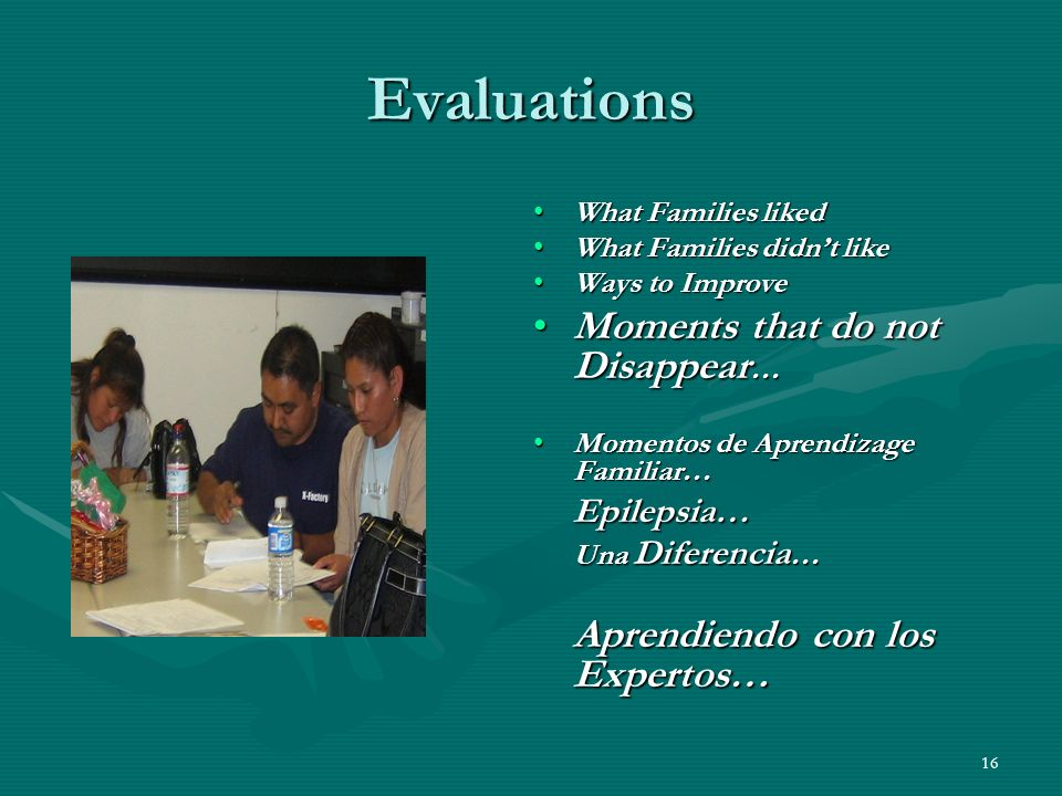 16 Evaluations What Families liked What Families didnt like Ways to Improve Moments that do not Disappear … Momentos de Aprendizage Familiar… Epilepsia… Una Diferencia … Aprendiendo con los Expertos…