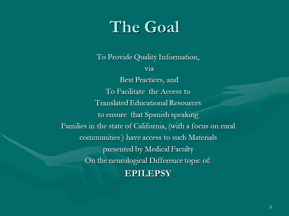 5 The Goal To Provide Quality Information, via via Best Practices, and Best Practices, and To Facilitate the Access to Translated Educational Resources to ensure that Spanish speaking Families in the state of California, (with a focus on rural communities ) have access to such Materials presented by Medical Faculty On the neurological Difference topic of: EPILEPSY