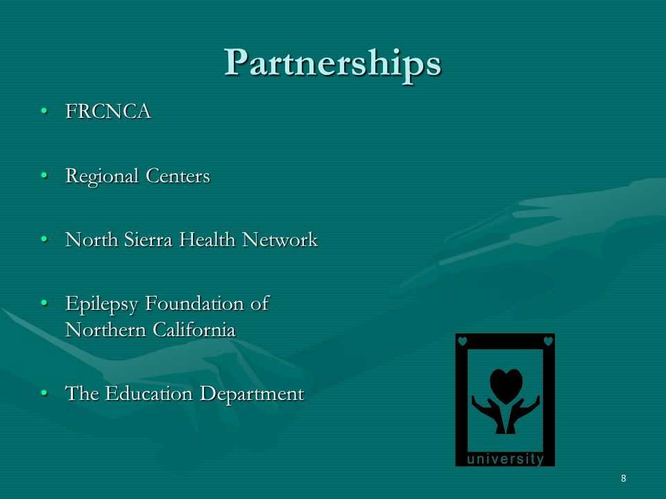 8 Partnerships FRCNCAFRCNCA Regional CentersRegional Centers North Sierra Health NetworkNorth Sierra Health Network Epilepsy Foundation of Northern CaliforniaEpilepsy Foundation of Northern California The Education DepartmentThe Education Department