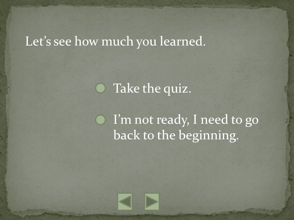 Lets see how much you learned. Take the quiz. Im not ready, I need to go back to the beginning.
