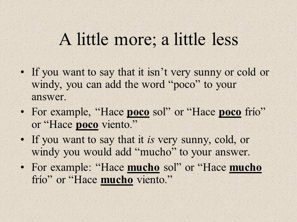 A little more; a little less If you want to say that it isnt very sunny or cold or windy, you can add the word poco to your answer.