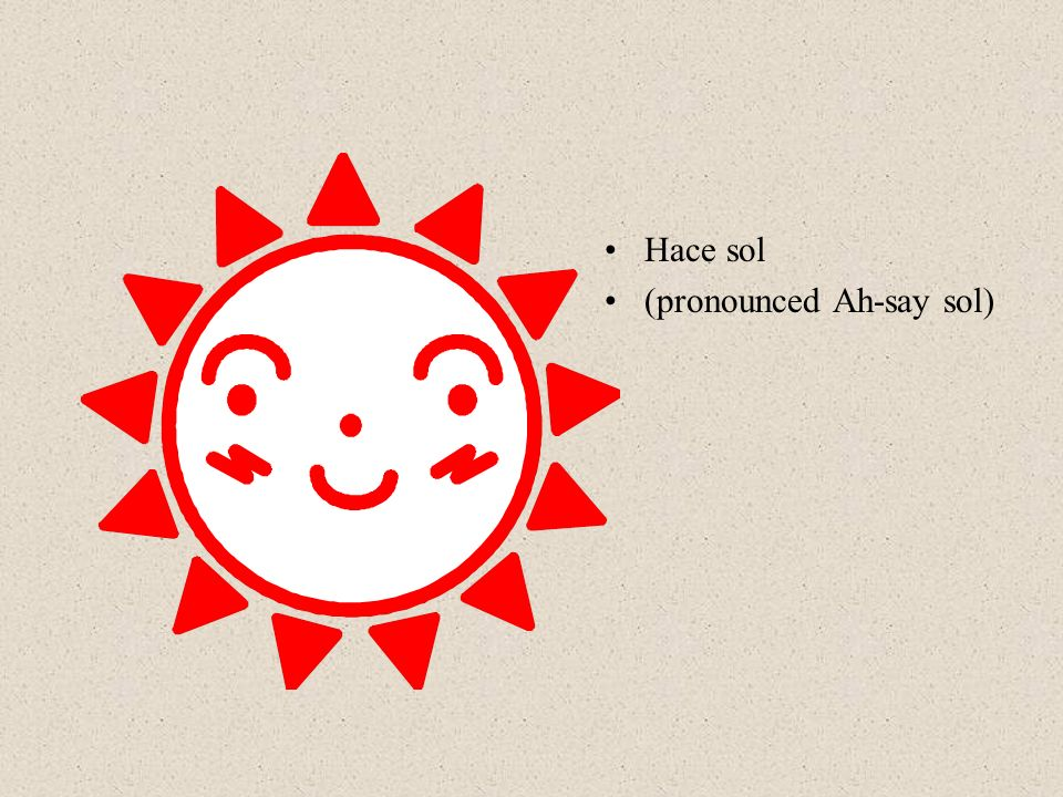 Hace sol (pronounced Ah-say sol)