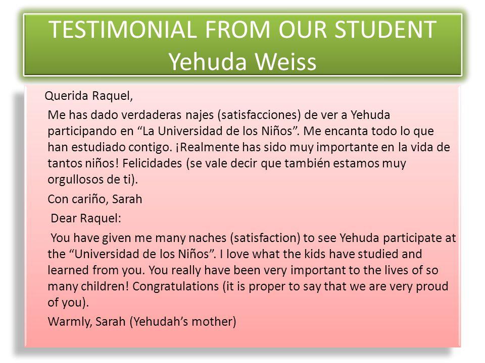 TESTIMONIAL FROM OUR STUDENT Yehuda Weiss Querida Raquel, Me has dado verdaderas najes (satisfacciones) de ver a Yehuda participando en La Universidad