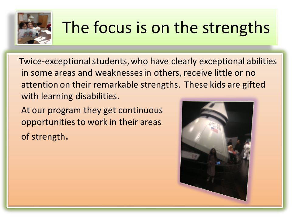 The focus is on the strengths Twice-exceptional students, who have clearly exceptional abilities in some areas and weaknesses in others, receive little or no attention on their remarkable strengths.