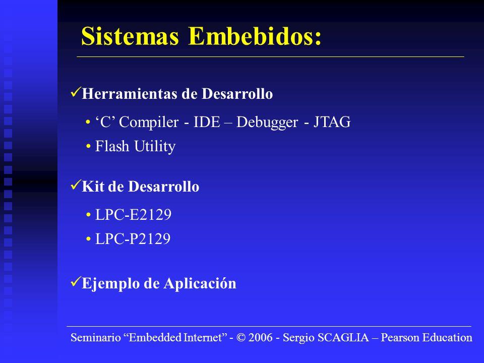 Seminario Embedded Internet - © 2006 - Sergio SCAGLIA – Pearson Education Sistemas Embebidos: Herramientas de Desarrollo C Compiler - IDE – Debugger - JTAG Flash Utility Kit de Desarrollo LPC-E2129 LPC-P2129 Ejemplo de Aplicación