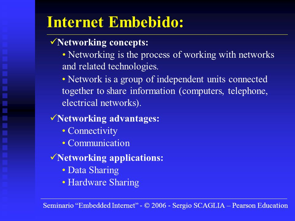 Seminario Embedded Internet - © 2006 - Sergio SCAGLIA – Pearson Education Internet Embebido: Networking concepts: Networking is the process of working