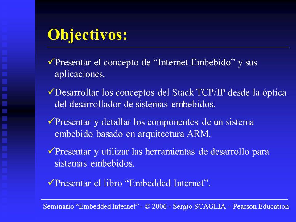 Seminario Embedded Internet - © 2006 - Sergio SCAGLIA – Pearson Education Objectivos: Presentar el concepto de Internet Embebido y sus aplicaciones.