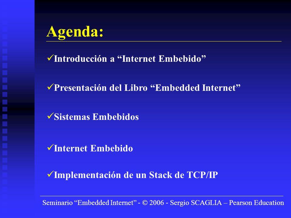 Seminario Embedded Internet - © 2006 - Sergio SCAGLIA – Pearson Education Agenda: Introducción a Internet Embebido Presentación del Libro Embedded Internet Sistemas Embebidos Internet Embebido Implementación de un Stack de TCP/IP