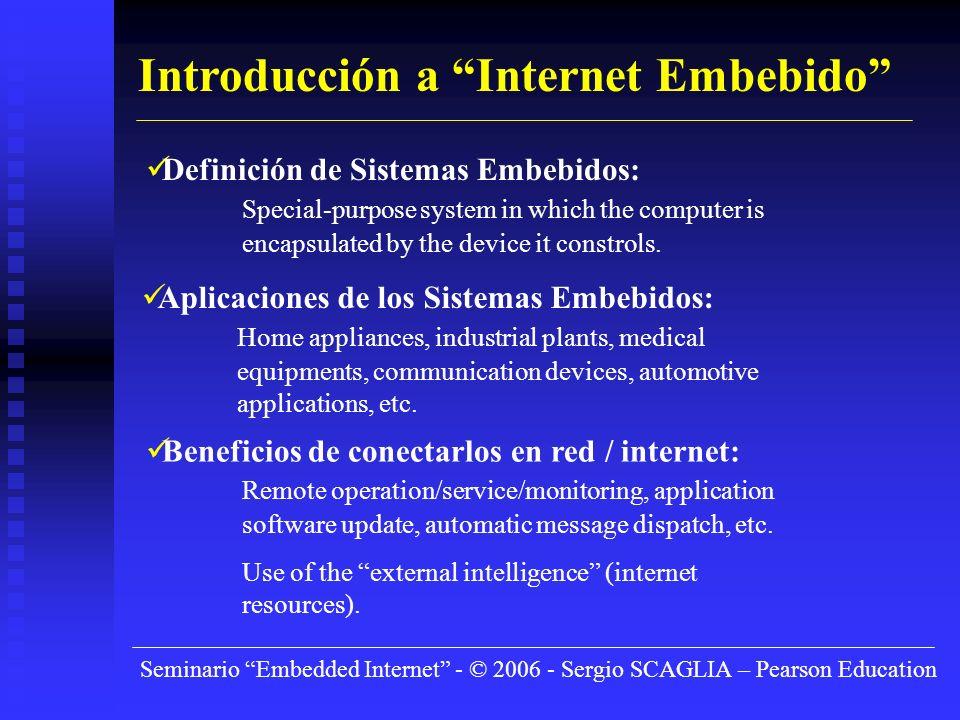 Seminario Embedded Internet - © 2006 - Sergio SCAGLIA – Pearson Education Introducción a Internet Embebido Definición de Sistemas Embebidos: Special-purpose system in which the computer is encapsulated by the device it constrols.