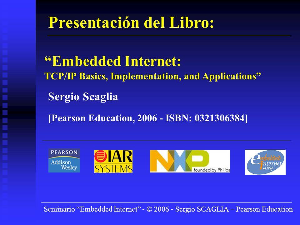 Seminario Embedded Internet - © 2006 - Sergio SCAGLIA – Pearson Education Presentación del Libro: Embedded Internet: TCP/IP Basics, Implementation, and Applications Sergio Scaglia [Pearson Education, 2006 - ISBN: 0321306384]