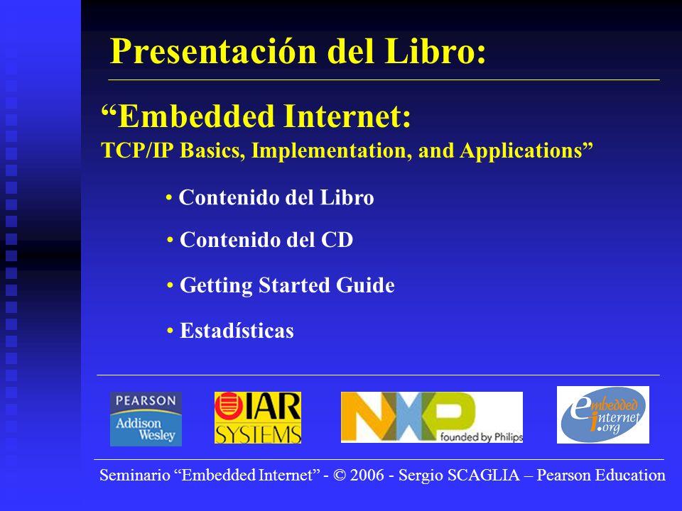 Seminario Embedded Internet - © 2006 - Sergio SCAGLIA – Pearson Education Presentación del Libro: Embedded Internet: TCP/IP Basics, Implementation, and Applications Contenido del Libro Contenido del CD Getting Started Guide Estadísticas