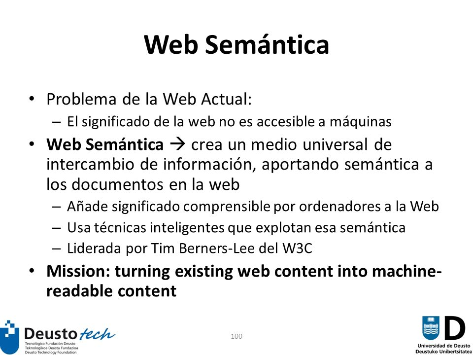 100 Web Semántica Problema de la Web Actual: – El significado de la web no es accesible a máquinas Web Semántica crea un medio universal de intercambio de información, aportando semántica a los documentos en la web – Añade significado comprensible por ordenadores a la Web – Usa técnicas inteligentes que explotan esa semántica – Liderada por Tim Berners-Lee del W3C Mission: turning existing web content into machine- readable content