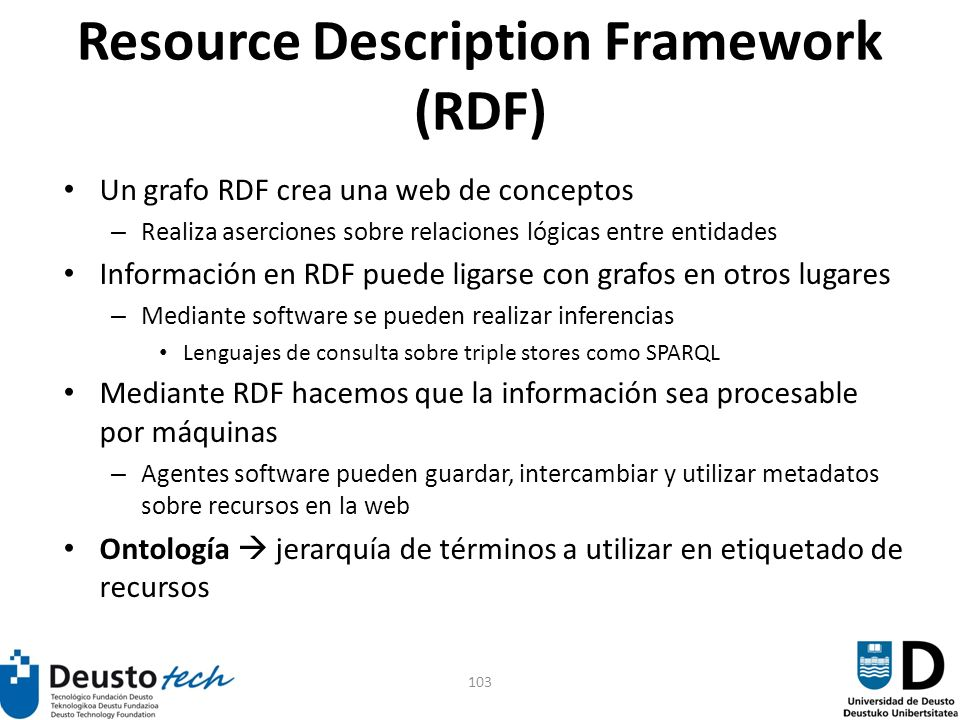 103 Resource Description Framework (RDF) Un grafo RDF crea una web de conceptos – Realiza aserciones sobre relaciones lógicas entre entidades Informac