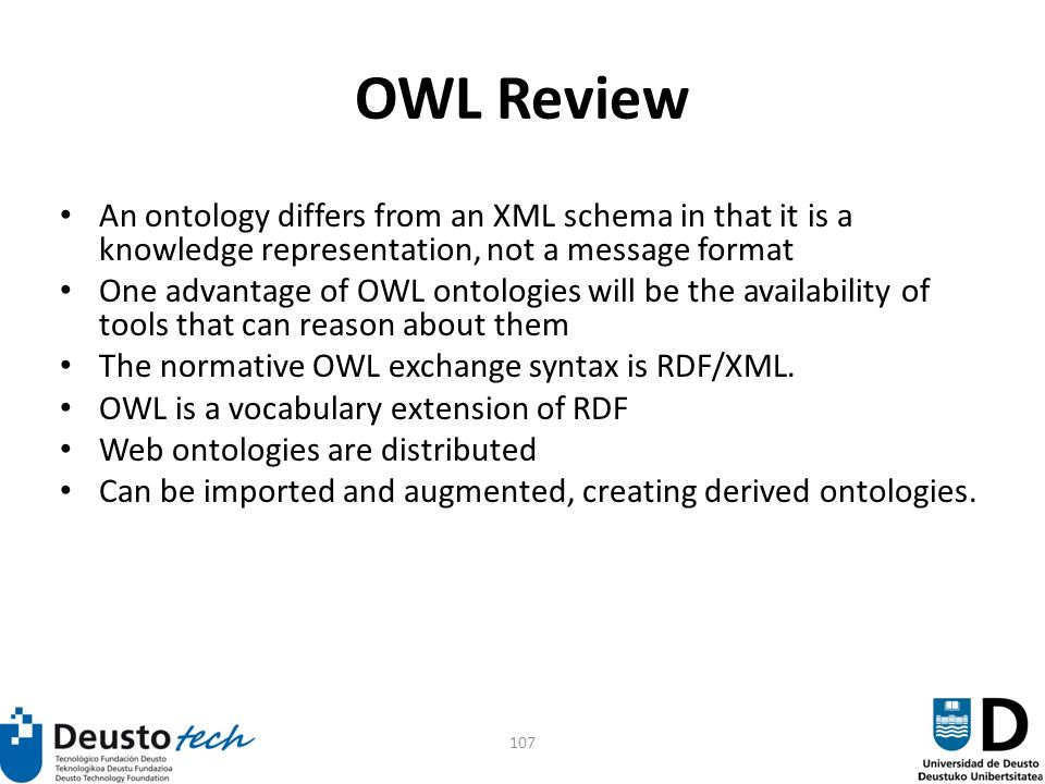 107 OWL Review An ontology differs from an XML schema in that it is a knowledge representation, not a message format One advantage of OWL ontologies will be the availability of tools that can reason about them The normative OWL exchange syntax is RDF/XML.