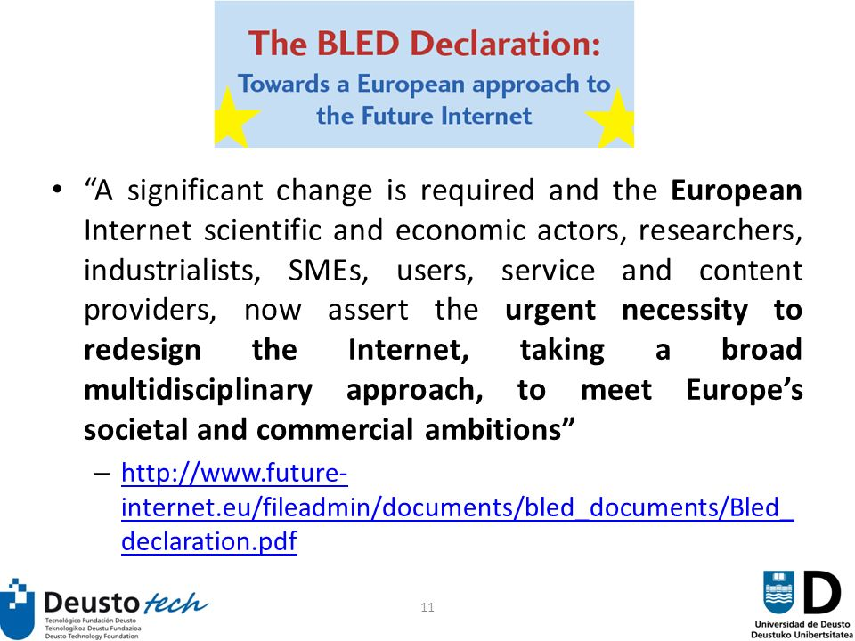 11 Blend Declaration A significant change is required and the European Internet scientific and economic actors, researchers, industrialists, SMEs, users, service and content providers, now assert the urgent necessity to redesign the Internet, taking a broad multidisciplinary approach, to meet Europes societal and commercial ambitions – http://www.future- internet.eu/fileadmin/documents/bled_documents/Bled_ declaration.pdf http://www.future- internet.eu/fileadmin/documents/bled_documents/Bled_ declaration.pdf