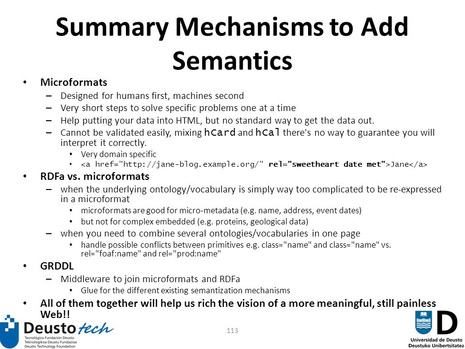 113 Summary Mechanisms to Add Semantics Microformats – Designed for humans first, machines second – Very short steps to solve specific problems one at a time – Help putting your data into HTML, but no standard way to get the data out.