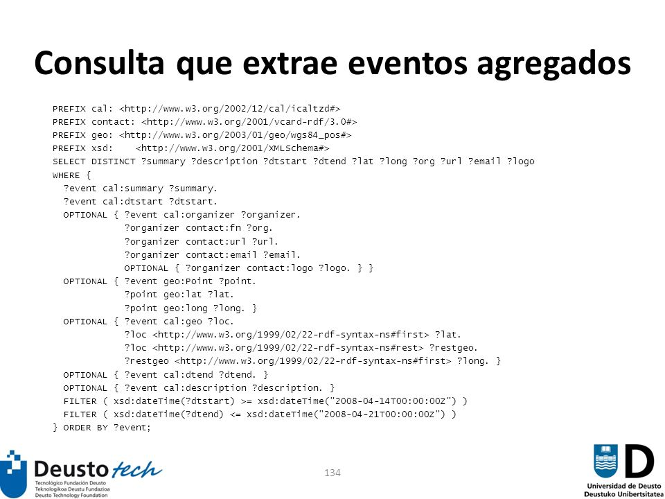 134 Consulta que extrae eventos agregados PREFIX cal: PREFIX contact: PREFIX geo: PREFIX xsd: SELECT DISTINCT ?summary ?description ?dtstart ?dtend ?lat ?long ?org ?url ?email ?logo WHERE { ?event cal:summary ?summary.