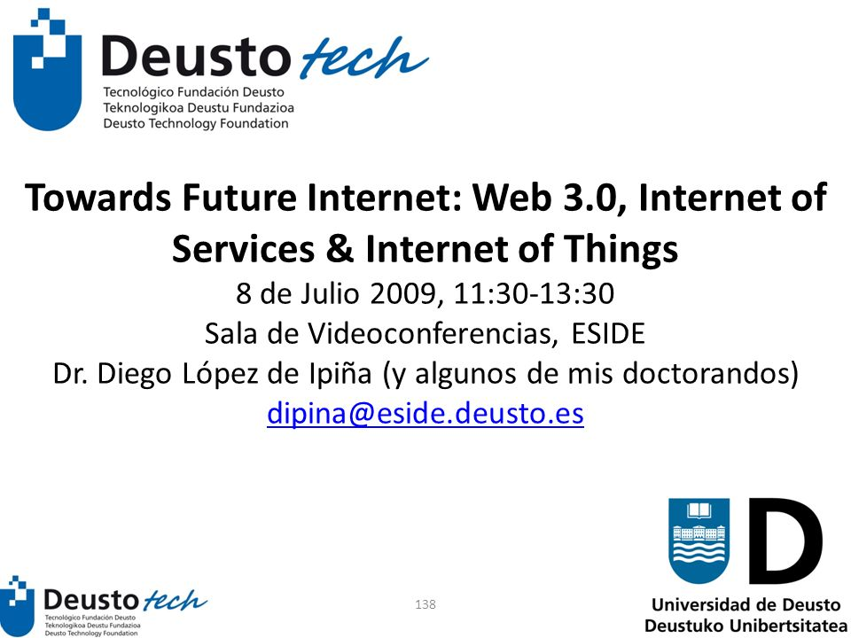 138 Towards Future Internet: Web 3.0, Internet of Services & Internet of Things 8 de Julio 2009, 11:30-13:30 Sala de Videoconferencias, ESIDE Dr.