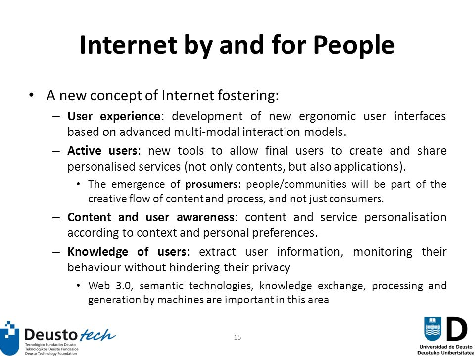 15 Internet by and for People A new concept of Internet fostering: – User experience: development of new ergonomic user interfaces based on advanced multi-modal interaction models.