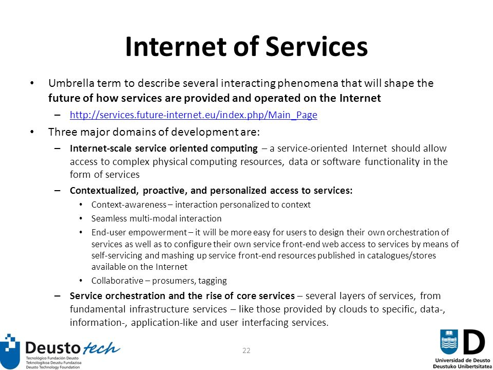 22 Internet of Services Umbrella term to describe several interacting phenomena that will shape the future of how services are provided and operated on the Internet – http://services.future-internet.eu/index.php/Main_Page http://services.future-internet.eu/index.php/Main_Page Three major domains of development are: – Internet-scale service oriented computing – a service-oriented Internet should allow access to complex physical computing resources, data or software functionality in the form of services – Contextualized, proactive, and personalized access to services: Context-awareness – interaction personalized to context Seamless multi-modal interaction End-user empowerment – it will be more easy for users to design their own orchestration of services as well as to configure their own service front-end web access to services by means of self-servicing and mashing up service front-end resources published in catalogues/stores available on the Internet Collaborative – prosumers, tagging – Service orchestration and the rise of core services – several layers of services, from fundamental infrastructure services – like those provided by clouds to specific, data-, information-, application-like and user interfacing services.