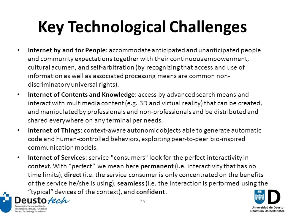 29 Key Technological Challenges Internet by and for People: accommodate anticipated and unanticipated people and community expectations together with their continuous empowerment, cultural acumen, and self-arbitration (by recognizing that access and use of information as well as associated processing means are common non- discriminatory universal rights).