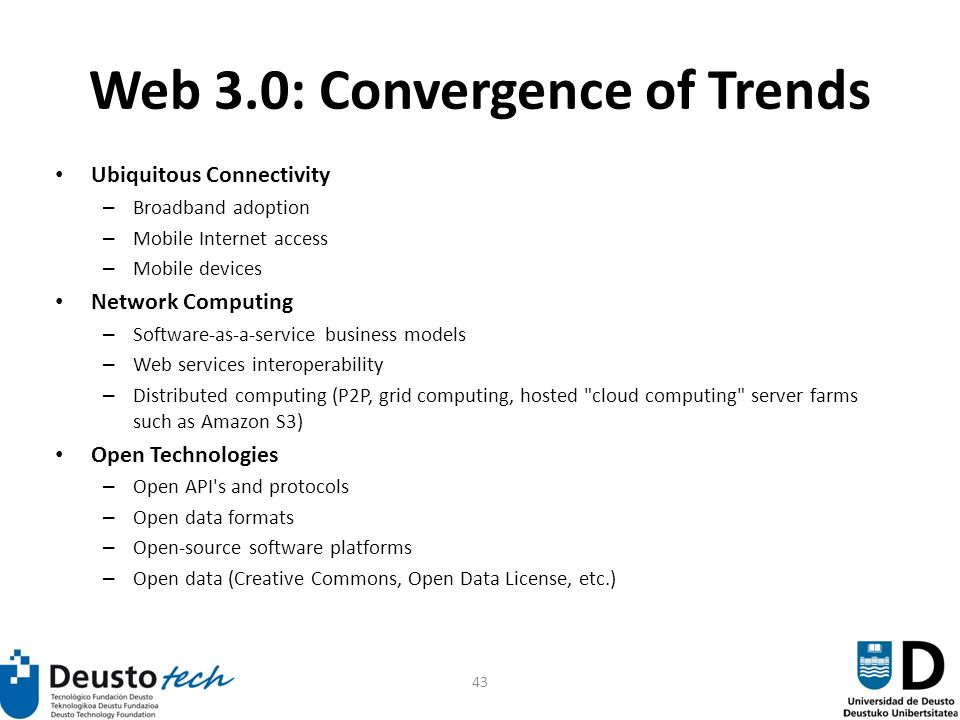 43 Web 3.0: Convergence of Trends Ubiquitous Connectivity – Broadband adoption – Mobile Internet access – Mobile devices Network Computing – Software-as-a-service business models – Web services interoperability – Distributed computing (P2P, grid computing, hosted cloud computing server farms such as Amazon S3) Open Technologies – Open API s and protocols – Open data formats – Open-source software platforms – Open data (Creative Commons, Open Data License, etc.)