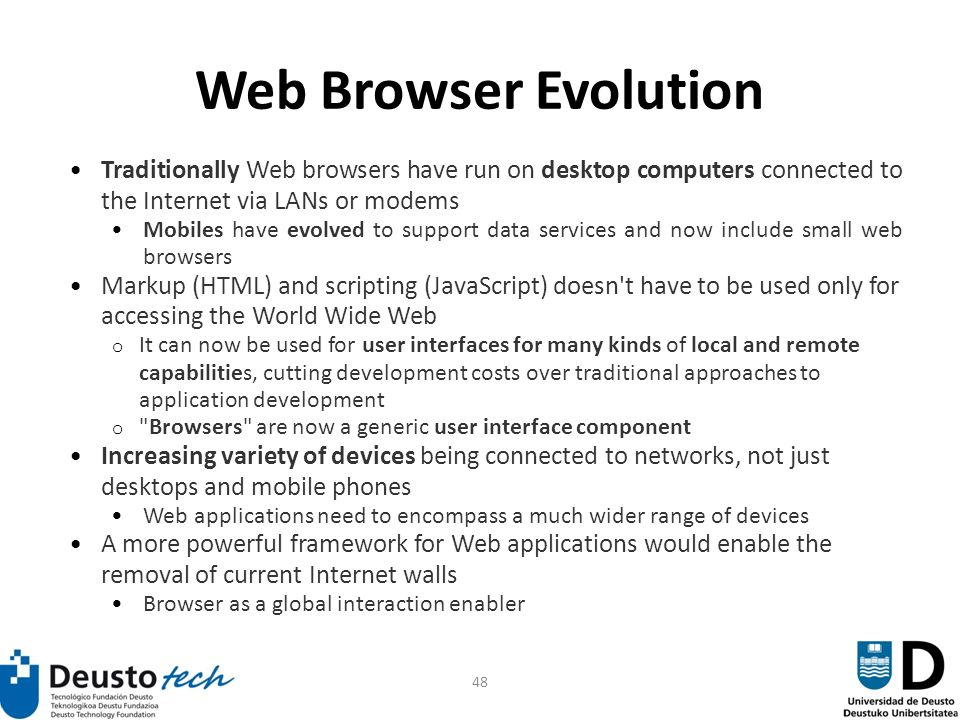 48 Web Browser Evolution Traditionally Web browsers have run on desktop computers connected to the Internet via LANs or modems Mobiles have evolved to support data services and now include small web browsers Markup (HTML) and scripting (JavaScript) doesn t have to be used only for accessing the World Wide Web o It can now be used for user interfaces for many kinds of local and remote capabilities, cutting development costs over traditional approaches to application development o Browsers are now a generic user interface component Increasing variety of devices being connected to networks, not just desktops and mobile phones Web applications need to encompass a much wider range of devices A more powerful framework for Web applications would enable the removal of current Internet walls Browser as a global interaction enabler