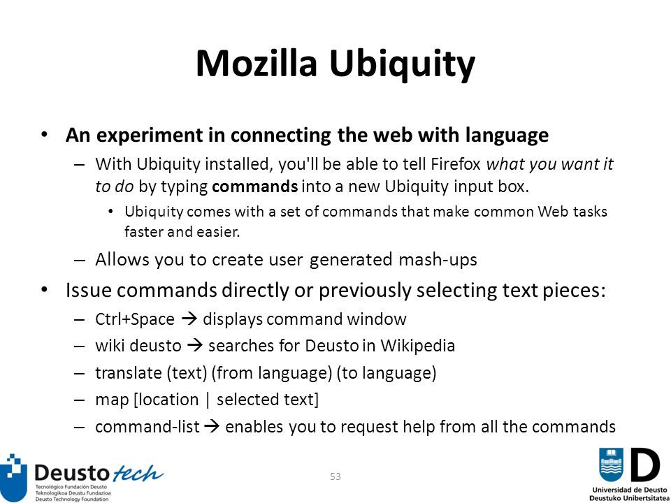53 Mozilla Ubiquity An experiment in connecting the web with language – With Ubiquity installed, you ll be able to tell Firefox what you want it to do by typing commands into a new Ubiquity input box.