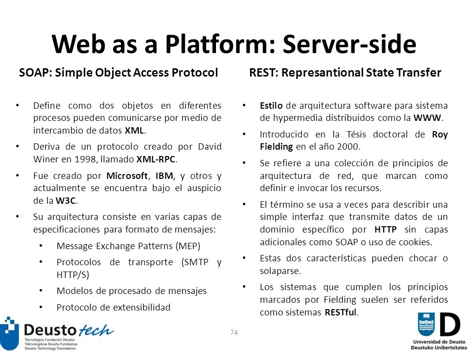 74 Web as a Platform: Server-side SOAP: Simple Object Access Protocol Define como dos objetos en diferentes procesos pueden comunicarse por medio de intercambio de datos XML.